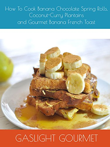 How To Cook Banana Chocolate Spring Rolls, Coconut-Curry Plantains and Gourmet Banana French Toast by