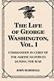 download ebook the life of george washington, vol. 1 : commander in chief of the american forces during the war : which established the independence of his country and first : president of the united states pdf epub