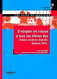S'adapter en classe à tous les élèves dys : Dyslexies, dyscalculies, dysphasies, dyspraxies, TDA/H... par Alain Pouhet