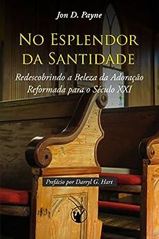 No Esplendor da Santidade: Redescobrindo a Beleza da Adoração Reformada para o Século XXI por [Payne, Jon]