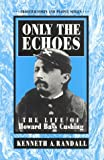 Only the Echoes: The Life of Howard Bass Cushing (Frontier Forts and People Series)
