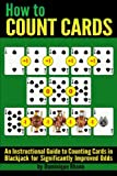 How to Count Cards: An Instructional Guide to Counting Cards in Blackjack for Significantly Improved Odds