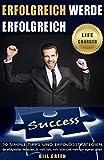 Erfolgreich: Werde erfolgreich: 10 simple Tipps und Erfolgsstrategien der erfolgreichen Menschen, für mehr Geld, mehr Lebenszeit, mehr vom eigenen Leben (German Edition)