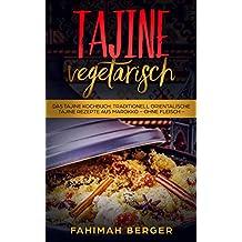 Tajine vegetarisch: Das Tajine Kochbuch: Traditionell orientalische Tajine Rezepte aus Marokko -ohne Fleisch- (German Edition)