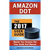 Amazon Echo: Dot: Ultimate User Guide To Master Your Amazon Dot (Amazon Dot 2017 Ultimate User Guide)