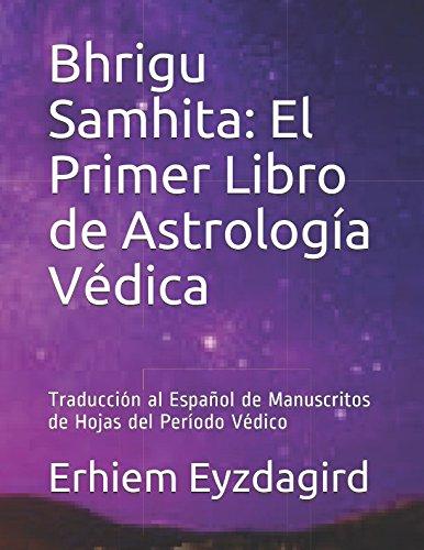 Bhrigu Samhita: El Primer Libro de Astrologia Vedica: Traduccion al Español de Manuscritos de Hojas del Periodo Vedico (Spanish Edition) [Eyzdagird, Erhiem] (Tapa Blanda)