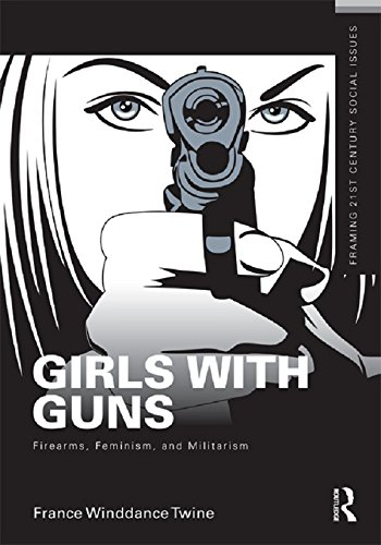 Girls with Guns: Firearms, Feminism, and Militarism (Framing 21st Century Social - Shooter France