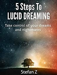 5 Steps To Lucid Dreaming: Take Control Of Your Dreams And Nightmares