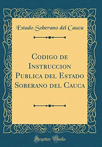 Codigo de Instruccion Publica del Estado Soberano del Cauca (Classic Reprint)  [Cauca, Estado Soberano del] (Tapa Dura)
