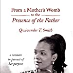 From a Mother's Womb to the Presence of the Father: A Woman in Pursuit of Her Purpose | Qwivander T. Smith