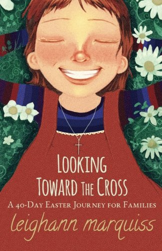 Looking Toward the Cross: A 40-day Easter Journey for Families