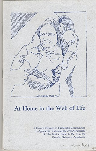 At Home in the Web of Life:A Pastoral Message on Sustainable Communities in Appalachia Celebrating the 20th Anniversary of This Land is Home to Me from the Catholic Bishops of Appalachia