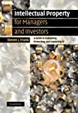 Intellectual Property for Managers and Investors : A Guide to Evaluating, Protecting and Exploiting IP, Frank, Steven J., 110740746X