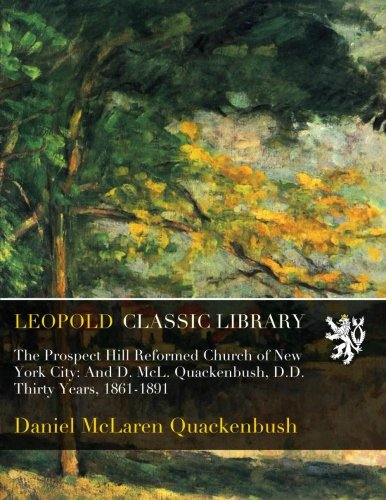 Download The Prospect Hill Reformed Church of New York City: And D. McL. Quackenbush, D.D. Thirty Years, 1861-1891 pdf epub