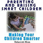 Parenting and Raising Smart Children: Parenting Guide To Making Your Children Smarter | Rebeccah Moss
