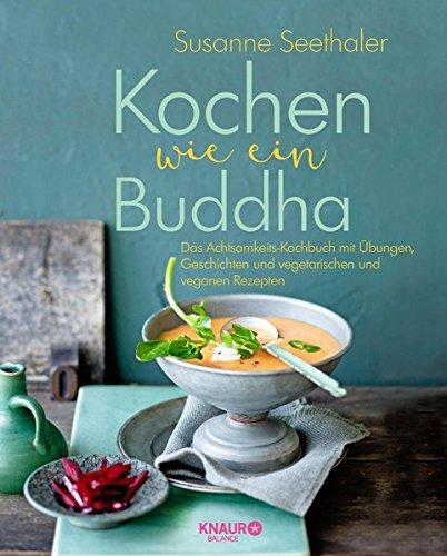 Kochen wie ein Buddha: Das Achtsamkeits-Kochbuch mit Übungen, Geschichten und vegetarischen und veganen Rezepten