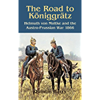 Road to Königgrätz: Helmuth von Moltke and the Austro-Prussian War 1866