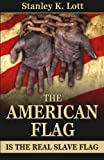 img - for The American Flag is the Real Slave Flag by Stanley K. Lott (2015-05-01) book / textbook / text book