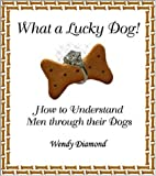 What a Lucky Dog! : How to Understand Men Through Their Dogs, Diamond, Wendy, 0974669105