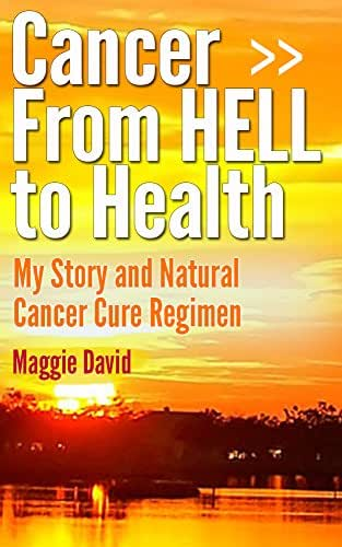 Cancer from HELL to Health - My Story and Cure Cancer Naturally Regimen