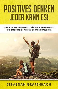Positives Denken – Jeder kann es! : Durch positiv leben glücklich, selbstbewusst und erfolgreich werden (30 Tage Challenge) (German Edition)
