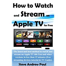 How to Watch and Stream on Apple TV for Free: The latest and best method to watch and stream on Apple TV 4th Gen and other versions in less than 15 minutes(free streaming devices tutorial & TV Guide)