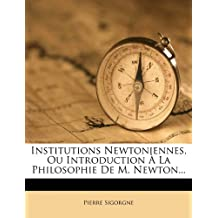 Institutions Newtoniennes, Ou Introduction a la Philosophie de M. Newton... by Pierre Sigorgne (2012-01-01)