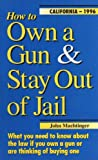 How to Own a Gun & Stay Out of Jail: What You Need to Know About the Law If You Own a Gun or Are Thinking of Buying One : California Edition 2008