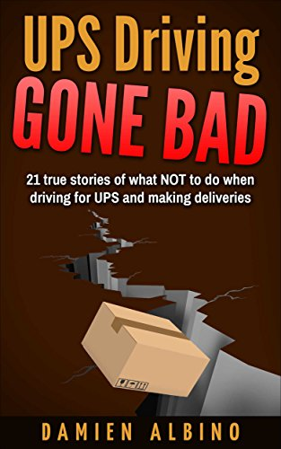 UPS Driving Gone Bad: 21 true stories of what NOT to do when driving for UPS and making deliveries (UPS Career Series)