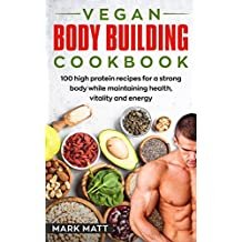 Vegan Bodybuilding Cookbook: 100 High Protein Recipes For a Strong Body While Maintaining Health, Vitality and Energy (Plant Based, Vegan, Fitness, High Protein)