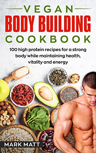 Vegan Bodybuilding Cookbook: 100 High Protein Recipes For a Strong Body While Maintaining Health, Vitality and Energy (Plant Based, Vegan, Fitness, High Protein) by Mark Matt