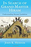 In Search of Grand Master Hiram : Understanding Masonic Symbolism, Heisner, John, 1627350012