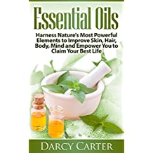 Essential Oils: Harness Nature's Most Powerful Elements to Improve Skin, Hair, Body, Mind and Empower You to Claim Your Best Life (Essential Oils Guide, ... Beauty, Health, Skin Care, Longevity)