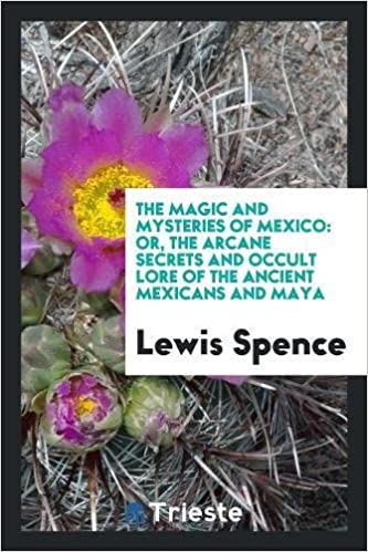 Book The Magic and Mysteries of Mexico: Or, the Arcane Secrets and Occult Lore of the Ancient Mexicans and Maya