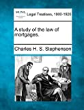 A study of the law of Mortgages, Charles H. S. Stephenson, 1240015674