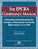 The EPCRA Compliance Manual : Interpreting and Implementing the Emergency Planning and Community Right-to-Know Act of 1986, Kuszaj, James M., 1570734526