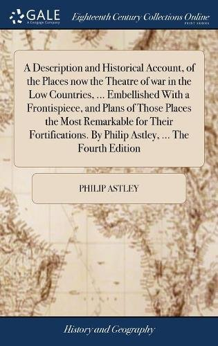 A Description and Historical Account, of the Places Now the Theatre of War in the Low Countries. Embellished with a Frontispiece, and Plans of by Philip Astley. the Fourth Edition
