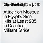 Attack on Mosque in Egypt's Sinai Kills at Least 235 in Deadliest Militant Strike | Heba Farouk Mahfouz,Kareem Fahim