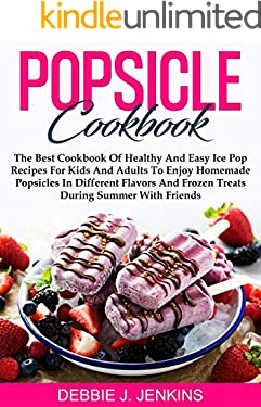 Popsicle Cookbook: The Best Cookbook of Healthy and Easy Ice Pop Recipes for Kids and Adults to Enjoy Homemade Popsicles in Different Flavors and Frozen Treats during summer with Friends