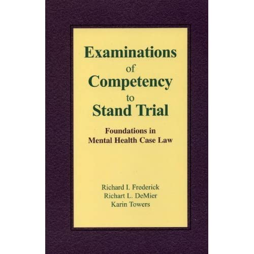 Examinations of Competency to Stand Trial: Foundations in Mental Health Case Law Richard I. Frederick, Richart L. DeMier and Karin Towers