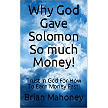 Why God Gave Solomon So much Money!: Trust In God For How To Earn Money Fast!