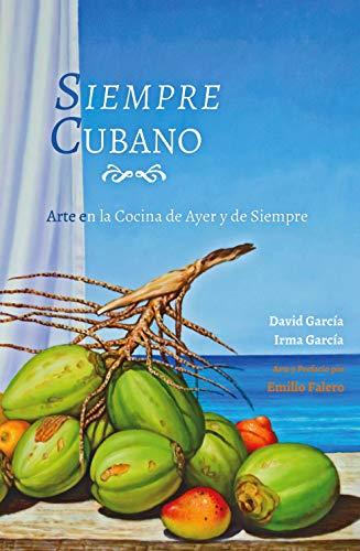 Siempre Cubano: Arte en la cocina de Ayer y de Siempre (Spanish Edition) by David Garcia, Irma Garcia