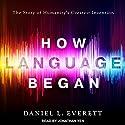 How Language Began: The Story of Humanity's Greatest Invention Hörbuch von Daniel L. Everett Gesprochen von: Jonathan Yen