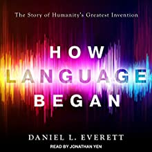 How Language Began: The Story of Humanity's Greatest Invention Audiobook by Daniel L. Everett Narrated by Jonathan Yen