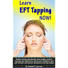 Learn EFT Tapping NOW! Complete Beginner's Manual: Relieve stress and anxiety, lose weight, control cravings and addictions, boost your confidence and self-esteem and attract abundance starting today