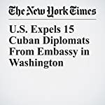 U.S. Expels 15 Cuban Diplomats From Embassy in Washington | Gardiner Harris,Julie Hirschfeld Davis