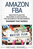 Amazon FBA: Master Plan for Building a Successful FBA Business for Beginners (Roadmap That works!) (Volume 2)