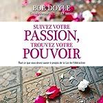 Suivez votre passion, trouvez votre pouvoir: Tout ce que vous devez savoir à propos de la Loi de l'Attraction | Bob Doyle