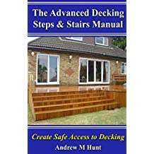 The Advanced Decking Steps & Stairs Manual: Create Safe Access to Decking (Garden Decking Book 2)