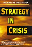 Strategy in Crisis : Why Business Urgently Needs a Completely New Approach, de Kare-Silver, Michael, 081471899X